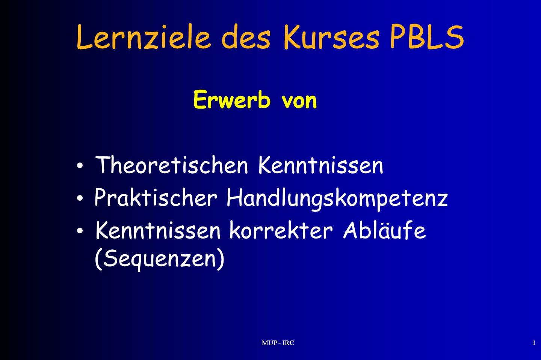 MUP - IRC1 Lernziele des Kurses PBLS Erwerb von Theoretischen Kenntnissen Praktischer Handlungskompetenz Kenntnissen korrekter Abläufe (Sequenzen)