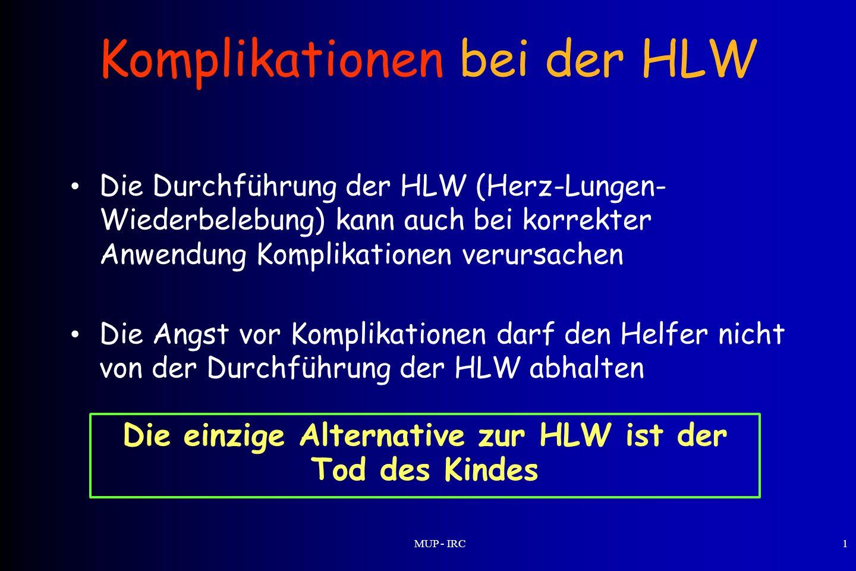MUP - IRC1 Komplikationen bei der HLW Die Durchführung der HLW (Herz-Lungen- Wiederbelebung) kann auch bei korrekter Anwendung Komplikationen verursac