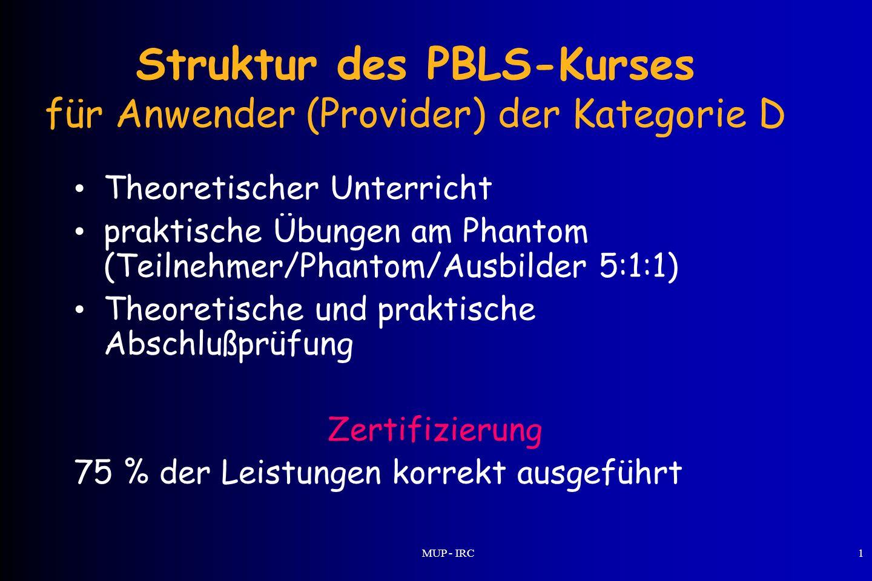 MUP - IRC1 Struktur des PBLS-Kurses für Anwender (Provider) der Kategorie D Theoretischer Unterricht praktische Übungen am Phantom (Teilnehmer/Phantom