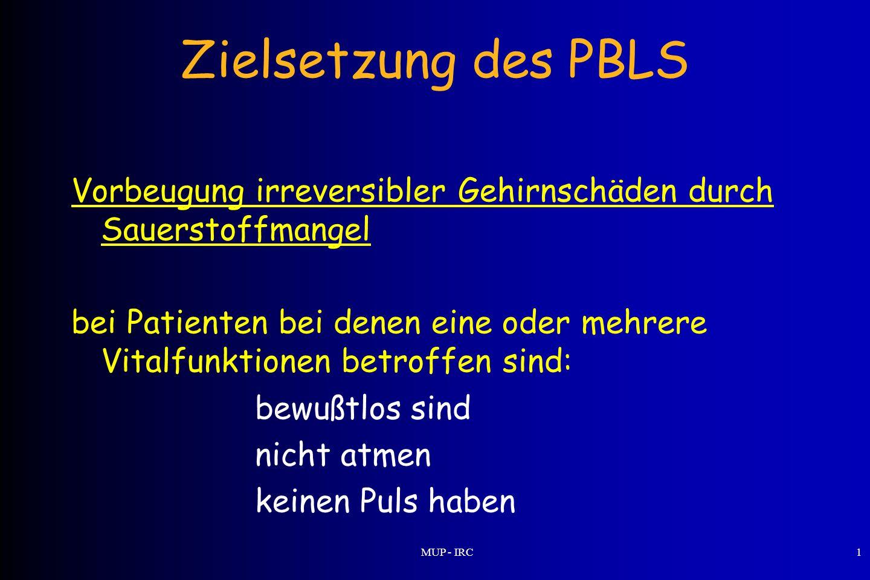 MUP - IRC1 Zielsetzung des PBLS Vorbeugung irreversibler Gehirnschäden durch Sauerstoffmangel bei Patienten bei denen eine oder mehrere Vitalfunktione