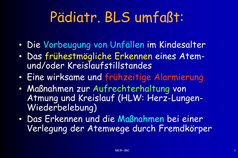 MUP - IRC1 Pädiatr. BLS umfaßt: Die Vorbeugung von Unfällen im Kindesalter Das frühestmögliche Erkennen eines Atem- und/oder Kreislaufstillstandes Ein
