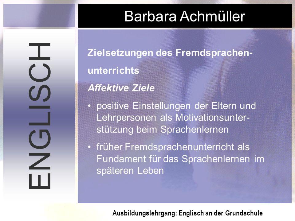 Ausbildungslehrgang: Englisch an der Grundschule Barbara Achmüller ENGLISCH Zielsetzungen des Fremdsprachen- unterrichts Affektive Ziele positive Eins
