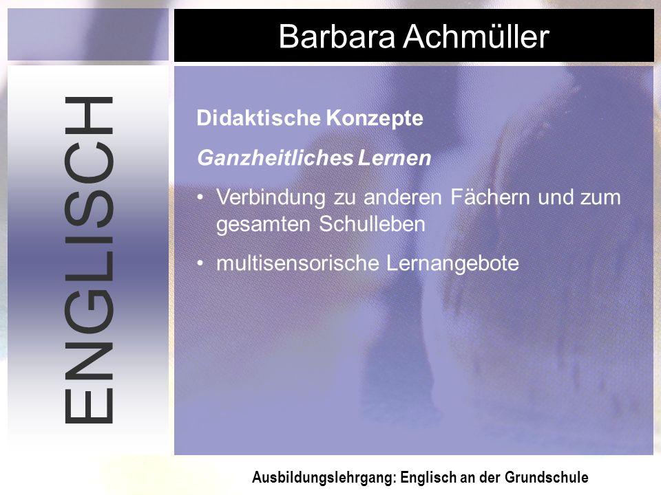 Ausbildungslehrgang: Englisch an der Grundschule Barbara Achmüller ENGLISCH Didaktische Konzepte Ganzheitliches Lernen Verbindung zu anderen Fächern u