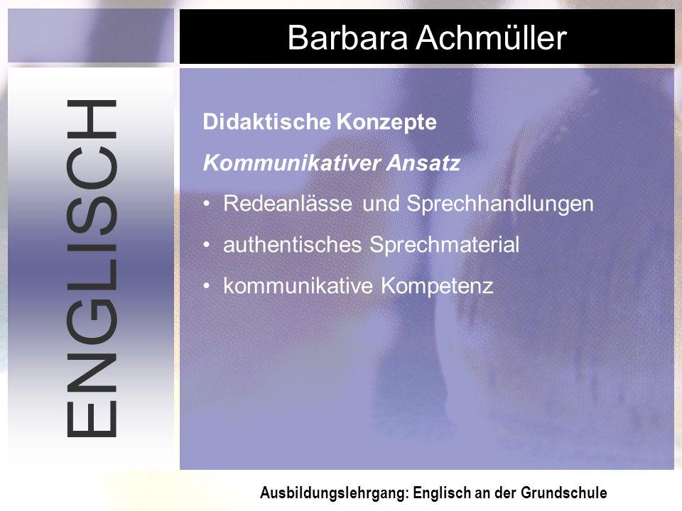 Ausbildungslehrgang: Englisch an der Grundschule Barbara Achmüller ENGLISCH Didaktische Konzepte Kommunikativer Ansatz Redeanlässe und Sprechhandlunge