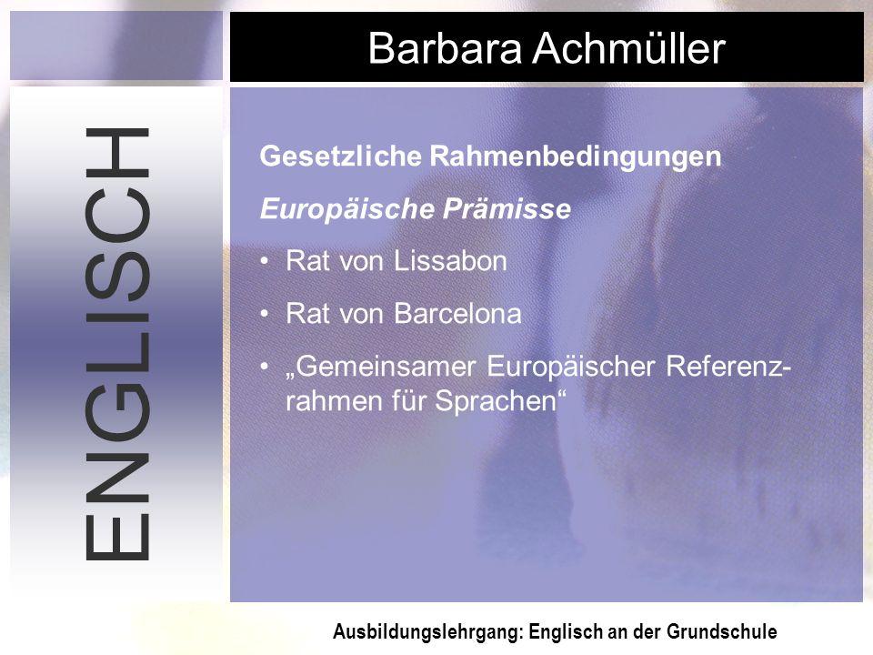 Ausbildungslehrgang: Englisch an der Grundschule Barbara Achmüller ENGLISCH Gesetzliche Rahmenbedingungen Europäische Prämisse Rat von Lissabon Rat vo