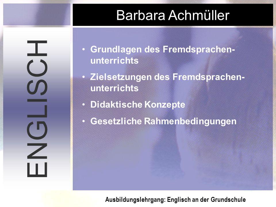 Ausbildungslehrgang: Englisch an der Grundschule Barbara Achmüller ENGLISCH Grundlagen des Fremdsprachen- unterrichts Zielsetzungen des Fremdsprachen-