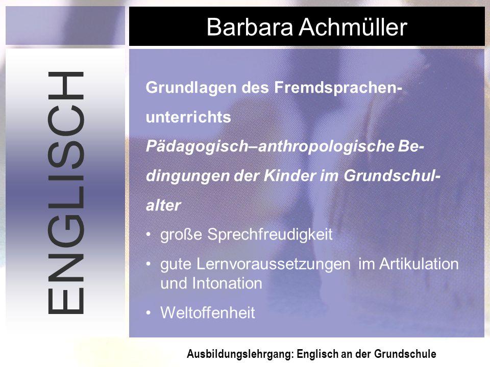 Ausbildungslehrgang: Englisch an der Grundschule Barbara Achmüller ENGLISCH Grundlagen des Fremdsprachen- unterrichts Pädagogisch–anthropologische Be-