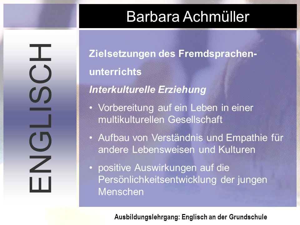 Ausbildungslehrgang: Englisch an der Grundschule Barbara Achmüller ENGLISCH Zielsetzungen des Fremdsprachen- unterrichts Interkulturelle Erziehung Vor