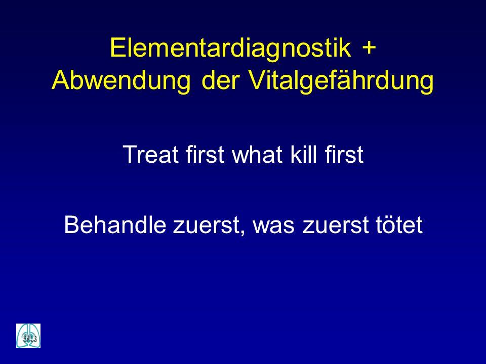 Elementardiagnostik + Abwendung der Vitalgefährdung Treat first what kill first Behandle zuerst, was zuerst tötet