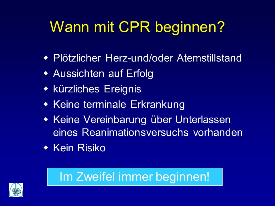 Wann mit CPR beginnen? Plötzlicher Herz-und/oder Atemstillstand Aussichten auf Erfolg kürzliches Ereignis Keine terminale Erkrankung Keine Vereinbarun