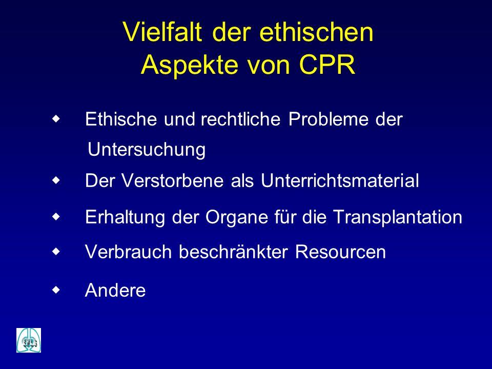 Vielfalt der ethischen Aspekte von CPR Ethische und rechtliche Probleme der Untersuchung Der Verstorbene als Unterrichtsmaterial Erhaltung der Organe für die Transplantation Verbrauch beschränkter Resourcen Andere