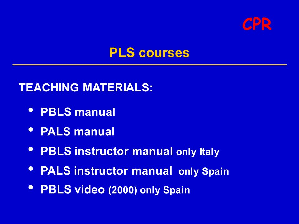PLS courses CPR TEACHING MATERIALS: PBLS manual PALS manual PBLS instructor manual only Italy PALS instructor manual only Spain PBLS video (2000) only Spain