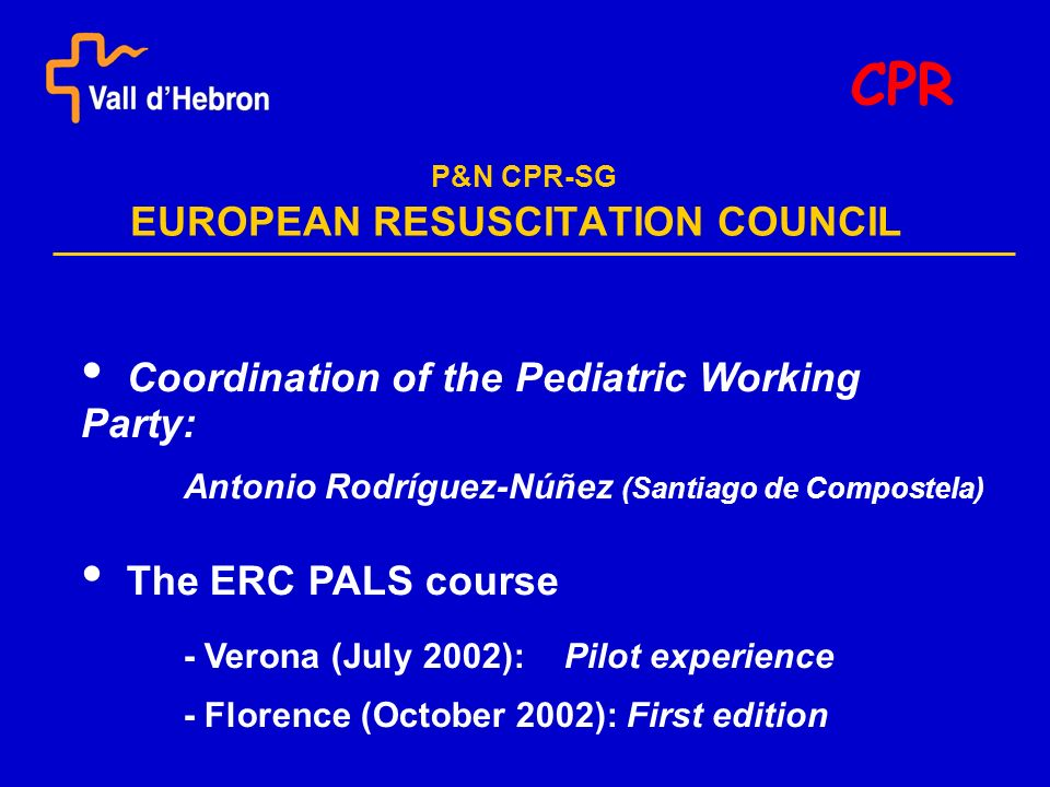 P&N CPR-SG EUROPEAN RESUSCITATION COUNCIL CPR Coordination of the Pediatric Working Party: Antonio Rodríguez-Núñez (Santiago de Compostela) The ERC PALS course - Verona (July 2002): Pilot experience - Florence (October 2002): First edition