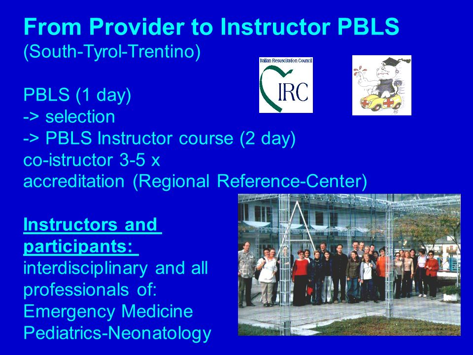 From Provider to Instructor PBLS (South-Tyrol-Trentino) PBLS (1 day) -> selection -> PBLS Instructor course (2 day) co-istructor 3-5 x accreditation (
