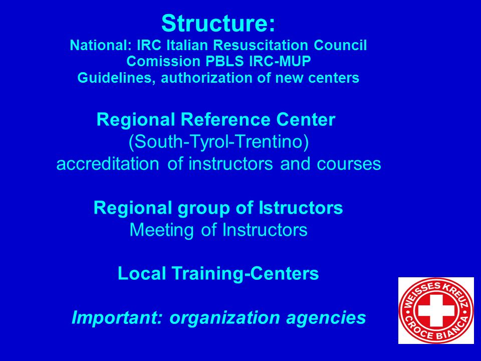 Structure: National: IRC Italian Resuscitation Council Comission PBLS IRC-MUP Guidelines, authorization of new centers Regional Reference Center (South-Tyrol-Trentino) accreditation of instructors and courses Regional group of Istructors Meeting of Instructors Local Training-Centers Important: organization agencies