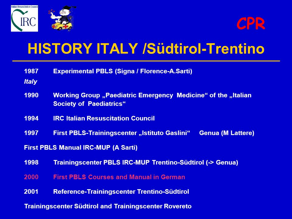 HISTORY ITALY /Südtirol-Trentino CPR 1987Experimental PBLS (Signa / Florence-A.Sarti) Italy 1990Working Group Paediatric Emergency Medicine of the Italian Society of Paediatrics 1994IRC Italian Resuscitation Council 1997 First PBLS-Trainingscenter Istituto Gaslini Genua (M Lattere) First PBLS Manual IRC-MUP (A Sarti) 1998Trainingscenter PBLS IRC-MUP Trentino-Südtirol (-> Genua) 2000First PBLS Courses and Manual in German 2001Reference-Trainingscenter Trentino-Südtirol Trainingscenter Südtirol and Trainingscenter Rovereto
