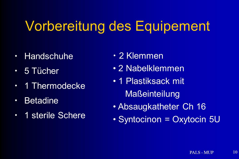 PALS - MUP 10 Vorbereitung des Equipement Handschuhe 5 Tücher 1 Thermodecke Betadine 1 sterile Schere 2 Klemmen 2 Nabelklemmen 1 Plastiksack mit Maßeinteilung Absaugkatheter Ch 16 Syntocinon = Oxytocin 5U