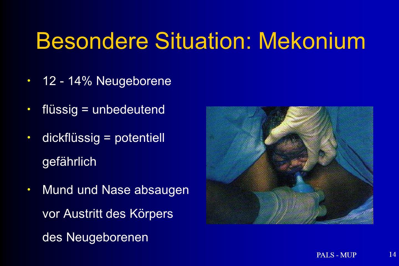 PALS - MUP 14 12 - 14% Neugeborene flüssig = unbedeutend dickflüssig = potentiell gefährlich Mund und Nase absaugen vor Austritt des Körpers des Neugeborenen Besondere Situation: Mekonium