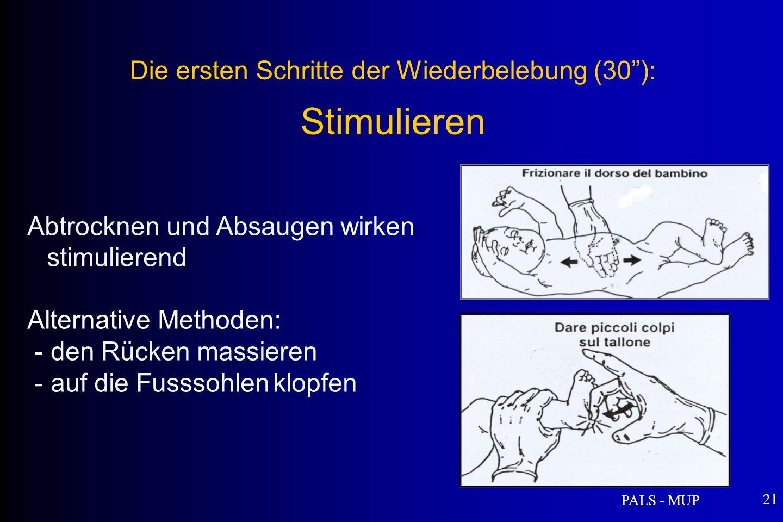 PALS - MUP 21 Abtrocknen und Absaugen wirken stimulierend Alternative Methoden: - den Rücken massieren - auf die Fusssohlen klopfen Die ersten Schritte der Wiederbelebung (30): Stimulieren