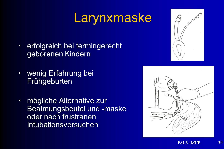 PALS - MUP 30 erfolgreich bei termingerecht geborenen Kindern wenig Erfahrung bei Frühgeburten mögliche Alternative zur Beatmungsbeutel und -maske oder nach frustranen Intubationsversuchen Larynxmaske