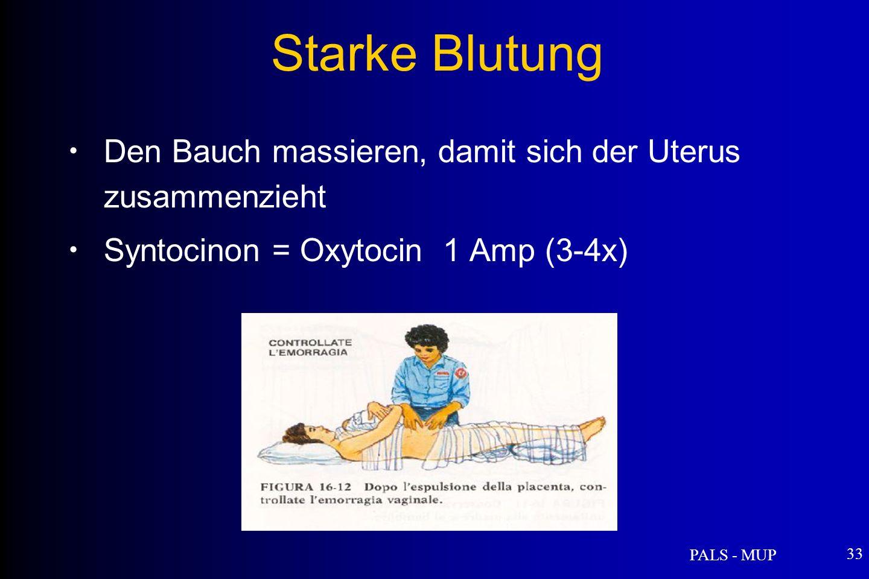 PALS - MUP 33 Den Bauch massieren, damit sich der Uterus zusammenzieht Syntocinon = Oxytocin 1 Amp (3-4x) Starke Blutung