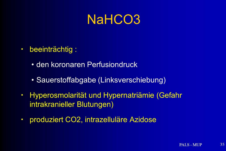 PALS - MUP 35 beeinträchtig : den koronaren Perfusiondruck Sauerstoffabgabe (Linksverschiebung) Hyperosmolarität und Hypernatriämie (Gefahr intrakranieller Blutungen) produziert CO2, intrazelluläre Azidose NaHCO3
