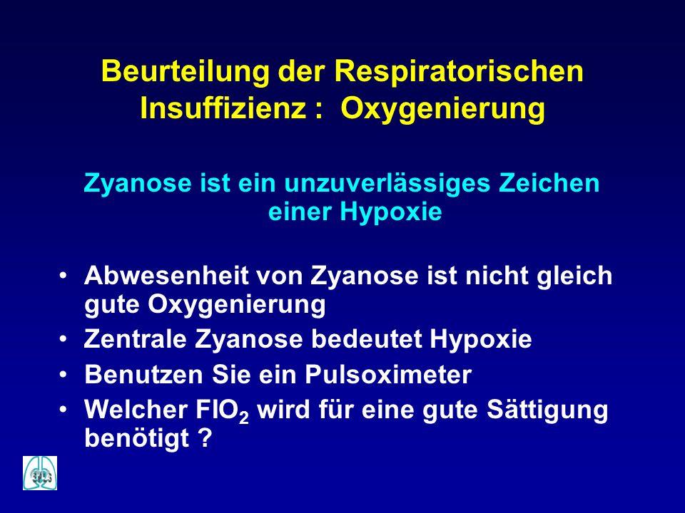 Beurteilung der Respiratorischen Insuffizienz : Oxygenierung Zyanose ist ein unzuverlässiges Zeichen einer Hypoxie Abwesenheit von Zyanose ist nicht g