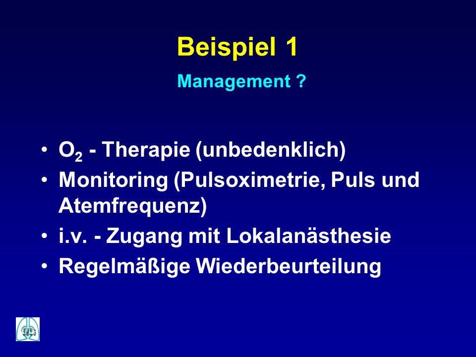Beispiel 1 Management ? O 2 - Therapie (unbedenklich) Monitoring (Pulsoximetrie, Puls und Atemfrequenz) i.v. - Zugang mit Lokalanästhesie Regelmäßige