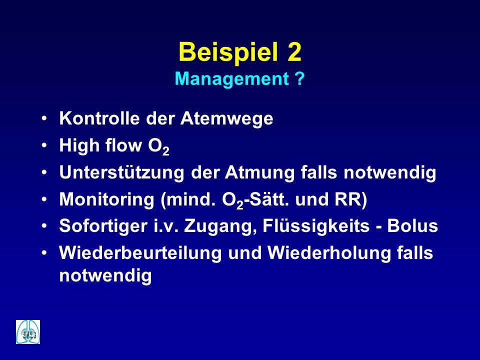 Beispiel 2 Management ? Kontrolle der Atemwege High flow O 2 Unterstützung der Atmung falls notwendig Monitoring (mind. O 2 -Sätt. und RR) Sofortiger