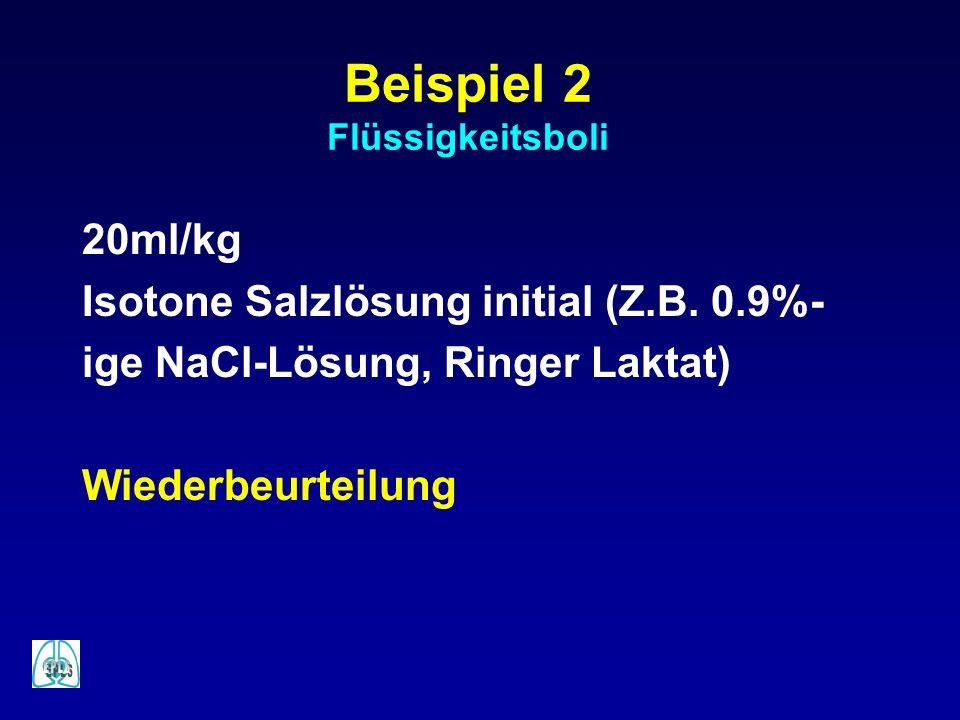Beispiel 2 Flüssigkeitsboli 20ml/kg Isotone Salzlösung initial (Z.B. 0.9%- ige NaCl-Lösung, Ringer Laktat) Wiederbeurteilung