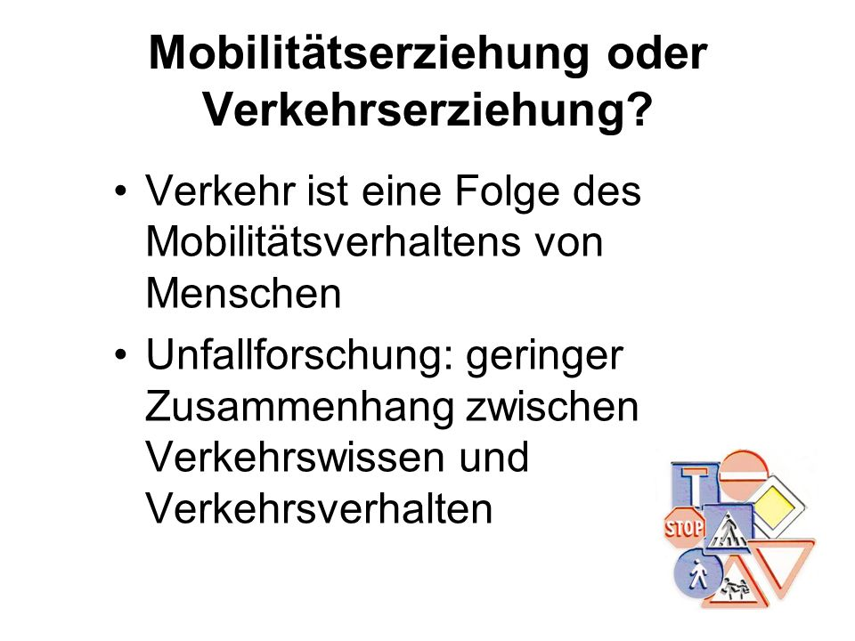 Mobilitätserziehung oder Verkehrserziehung? Verkehr ist eine Folge des Mobilitätsverhaltens von Menschen Unfallforschung: geringer Zusammenhang zwisch