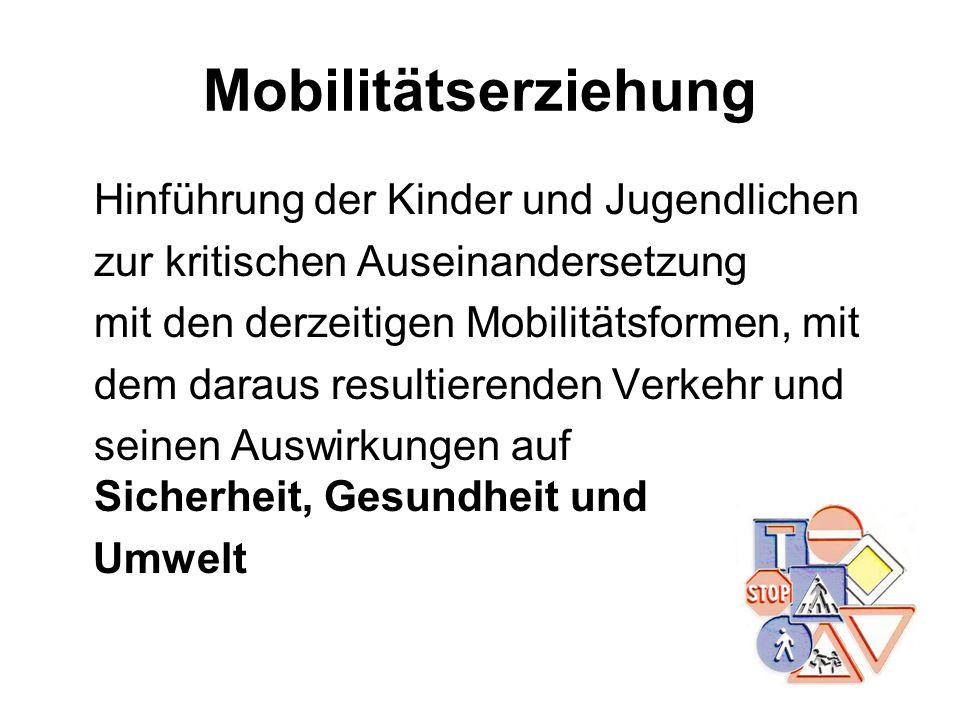 Mobilitätserziehung Hinführung der Kinder und Jugendlichen zur kritischen Auseinandersetzung mit den derzeitigen Mobilitätsformen, mit dem daraus resu