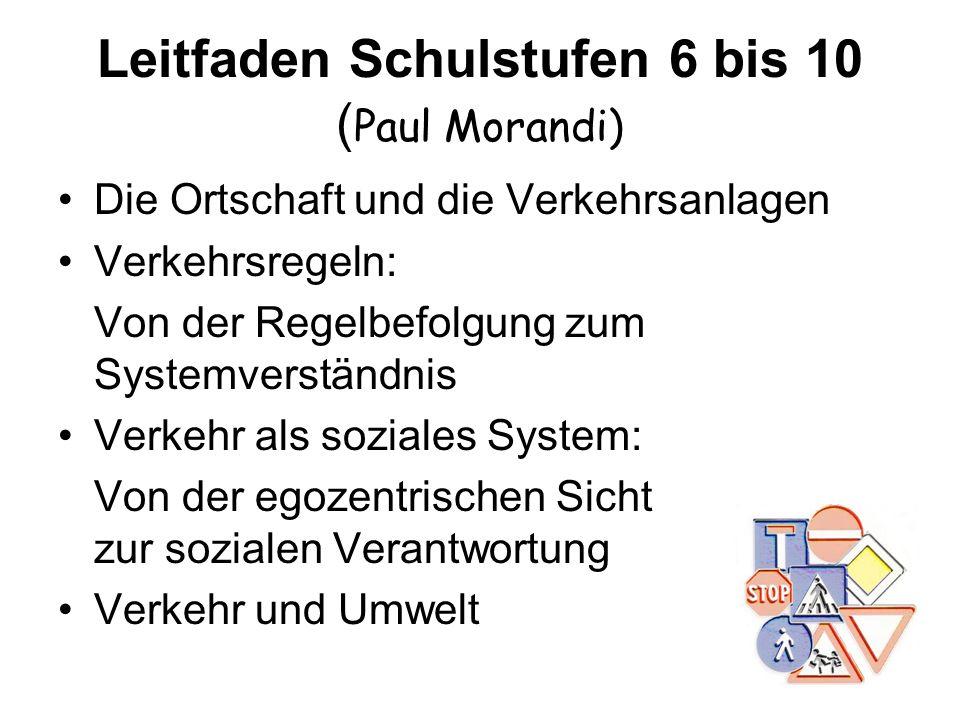 Leitfaden Schulstufen 6 bis 10 ( Paul Morandi) Die Ortschaft und die Verkehrsanlagen Verkehrsregeln: Von der Regelbefolgung zum Systemverständnis Verk
