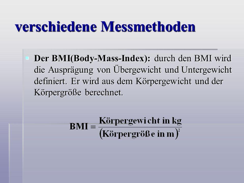 verschiedene Messmethoden Der BMI(Body-Mass-Index): durch den BMI wird die Ausprägung von Übergewicht und Untergewicht definiert.
