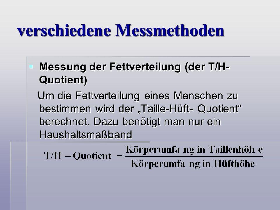 verschiedene Messmethoden Messung der Fettverteilung (der T/H- Quotient) Messung der Fettverteilung (der T/H- Quotient) Um die Fettverteilung eines Menschen zu bestimmen wird der Taille-Hüft- Quotient berechnet.