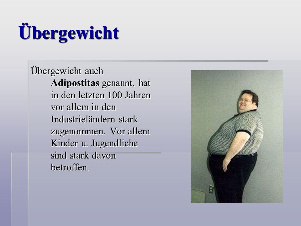 Übergewicht Übergewicht auch Adipostitas genannt, hat in den letzten 100 Jahren vor allem in den Industrieländern stark zugenommen.