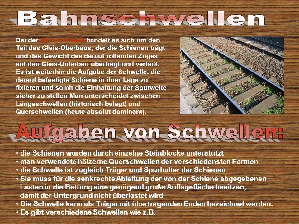 Bei der Bahnschwelle handelt es sich um den Teil des Gleis-Oberbaus, der die Schienen trägt und das Gewicht des darauf rollenden Zuges auf den Gleis-Unterbau überträgt und verteilt.