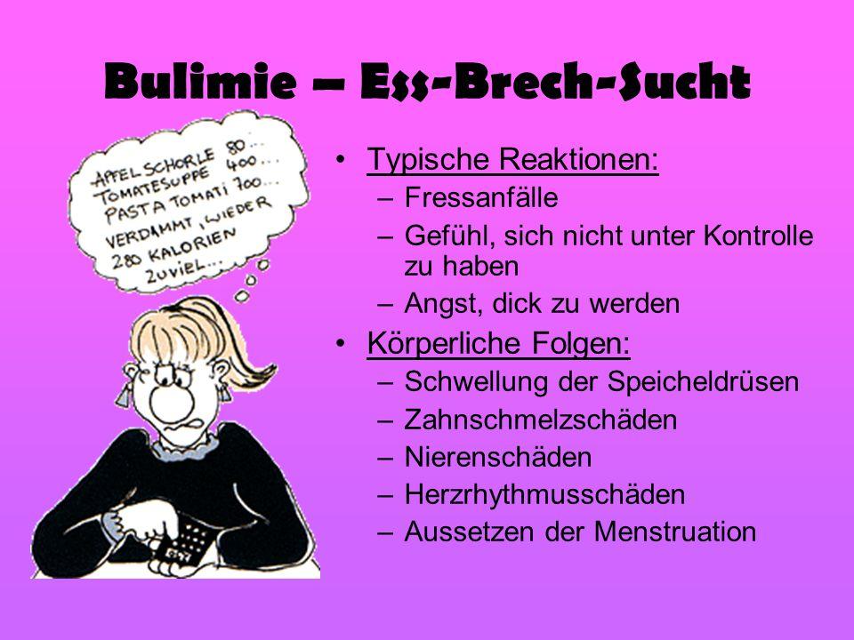 Bulimie – Ess-Brech-Sucht Typische Reaktionen: –Fressanfälle –Gefühl, sich nicht unter Kontrolle zu haben –Angst, dick zu werden Körperliche Folgen: –
