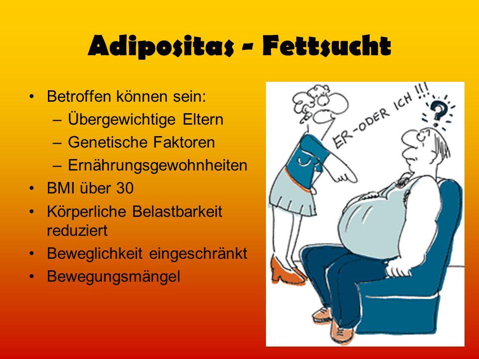 Adipositas - Fettsucht Betroffen können sein: –Übergewichtige Eltern –Genetische Faktoren –Ernährungsgewohnheiten BMI über 30 Körperliche Belastbarkei