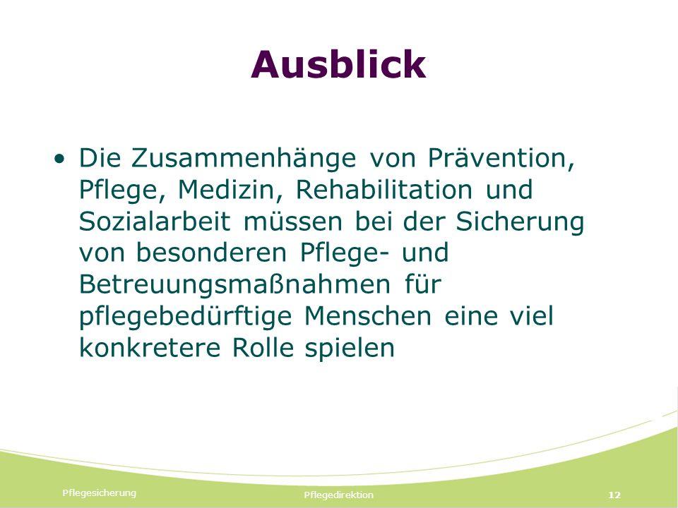 Pflegesicherung Pflegedirektion12 Ausblick Die Zusammenhänge von Prävention, Pflege, Medizin, Rehabilitation und Sozialarbeit müssen bei der Sicherung von besonderen Pflege- und Betreuungsmaßnahmen für pflegebedürftige Menschen eine viel konkretere Rolle spielen