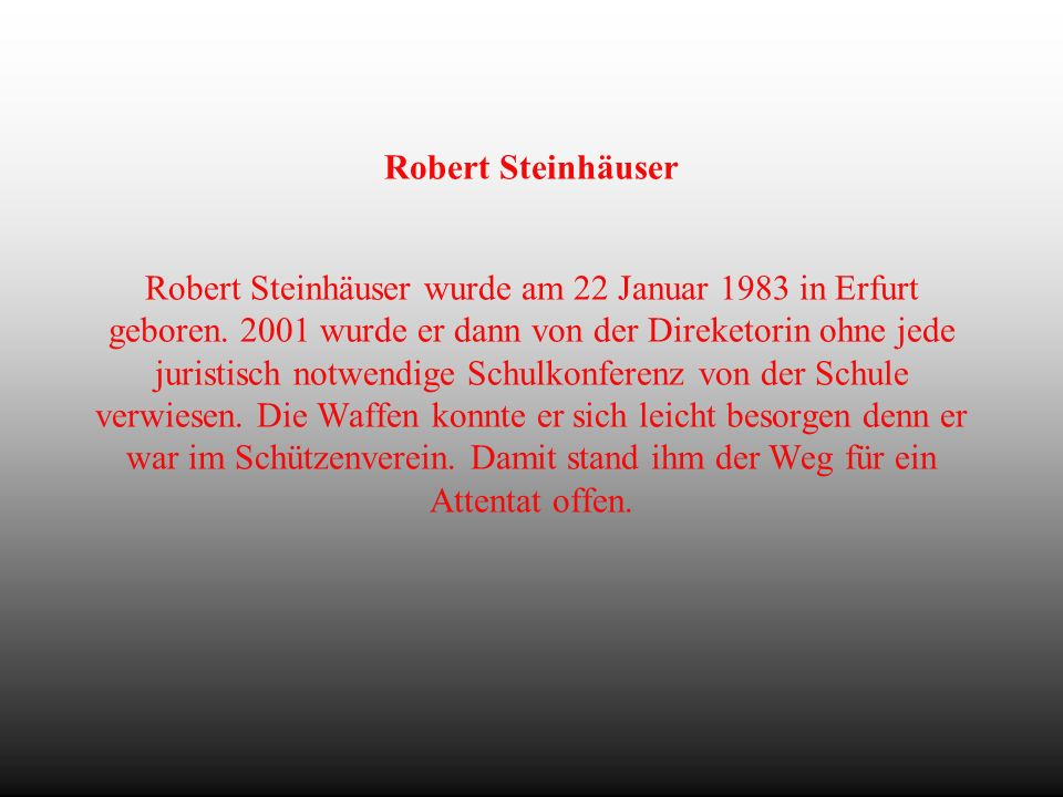 Die Tat Die Tat fand während der Abiturprüfungen statt. Der Schüler Robert Steinhäuser ermordete 13 Menschen, bis dann der Schüler seinem Lehrer Raine