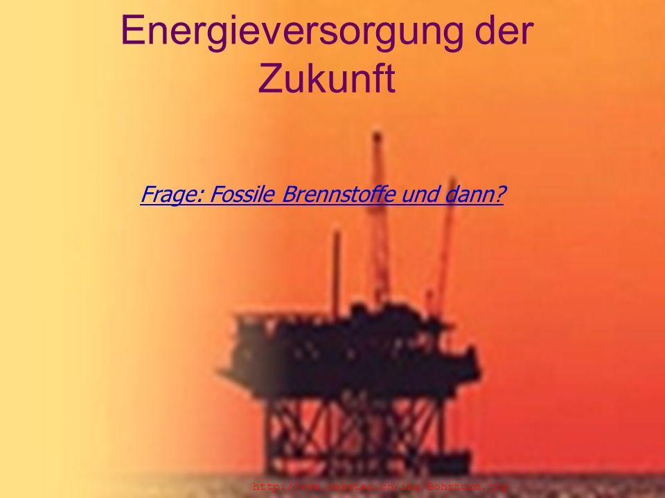 Energieversorgung der Zukunft Frage: Fossile Brennstoffe und dann.