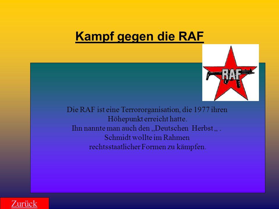 Kampf gegen die RAF Die RAF ist eine Terrororganisation, die 1977 ihren Höhepunkt erreicht hatte. Ihn nannte man auch den Deutschen Herbst. Schmidt wo