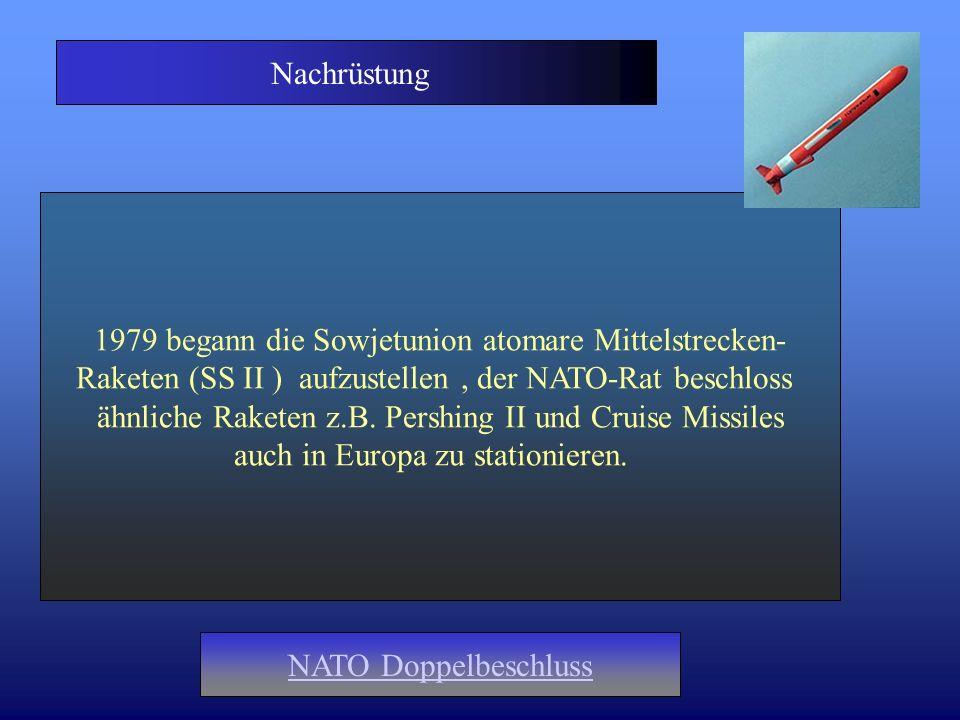 Nachrüstung 1979 begann die Sowjetunion atomare Mittelstrecken- Raketen (SS II ) aufzustellen, der NATO-Rat beschloss ähnliche Raketen z.B. Pershing I
