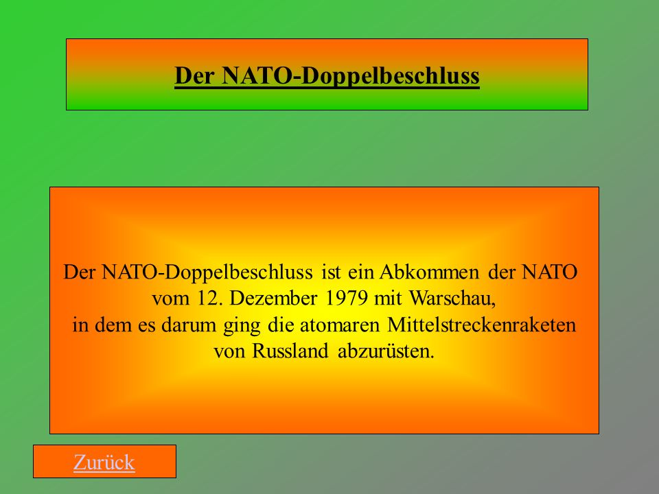 Der NATO-Doppelbeschluss Der NATO-Doppelbeschluss ist ein Abkommen der NATO vom 12. Dezember 1979 mit Warschau, in dem es darum ging die atomaren Mitt