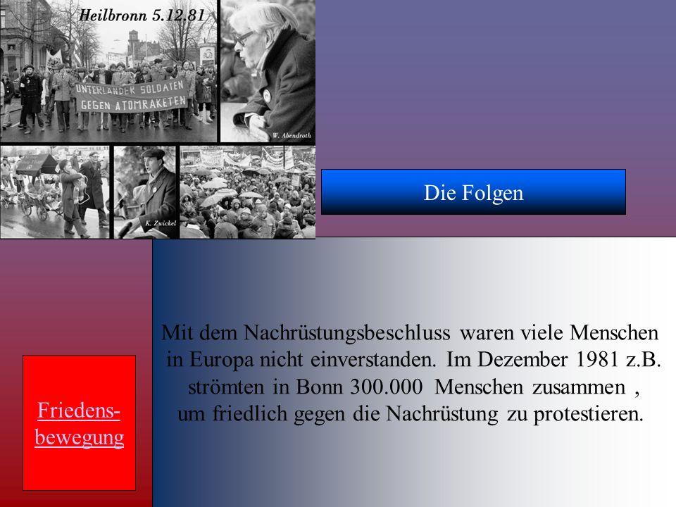 Die Folgen Mit dem Nachrüstungsbeschluss waren viele Menschen in Europa nicht einverstanden. Im Dezember 1981 z.B. strömten in Bonn 300.000 Menschen z