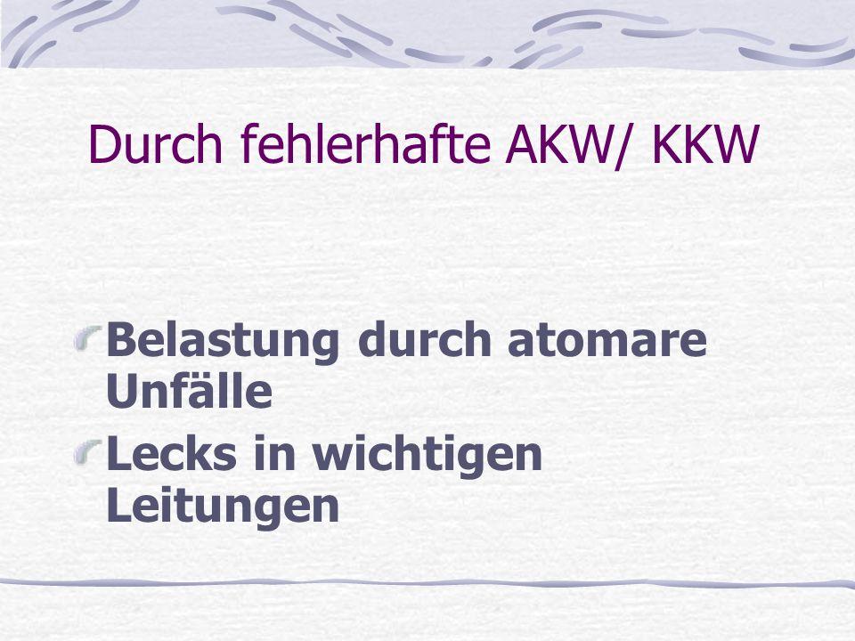 Durch fehlerhafte AKW/ KKW Belastung durch atomare Unfälle Lecks in wichtigen Leitungen