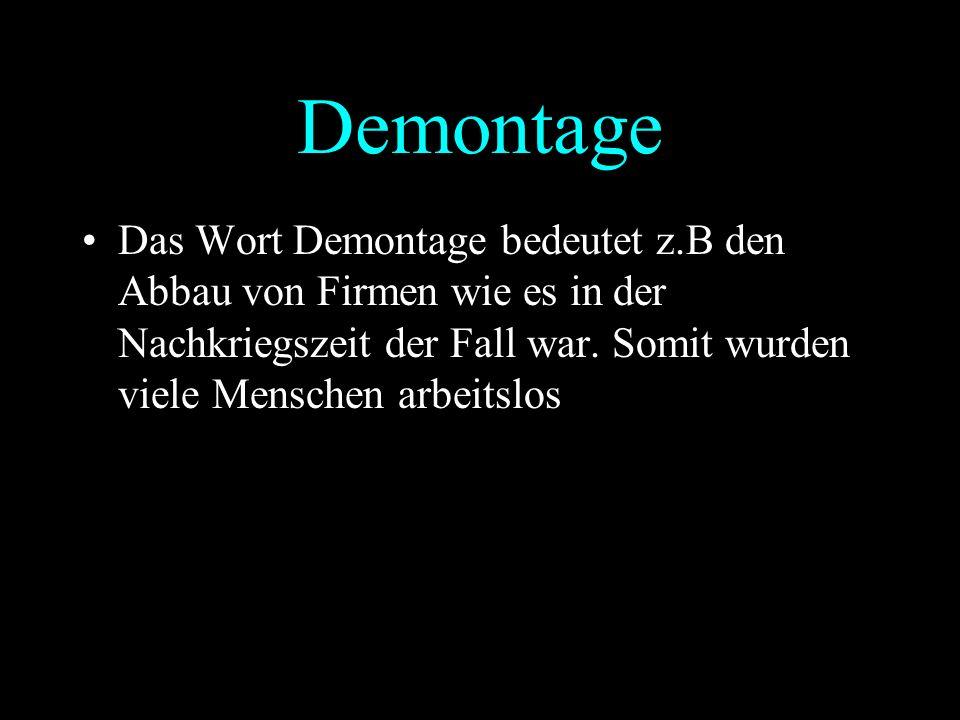 Demontage Das Wort Demontage bedeutet z.B den Abbau von Firmen wie es in der Nachkriegszeit der Fall war. Somit wurden viele Menschen arbeitslos