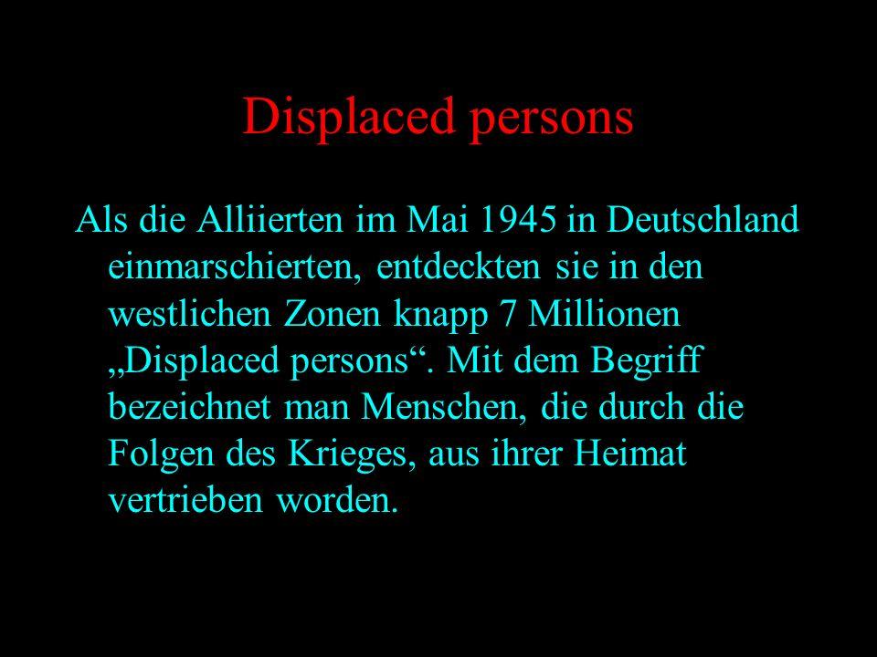 Displaced persons Als die Alliierten im Mai 1945 in Deutschland einmarschierten, entdeckten sie in den westlichen Zonen knapp 7 Millionen Displaced pe