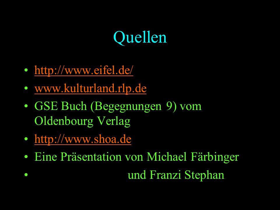 Quellen http://www.eifel.de/ www.kulturland.rlp.de GSE Buch (Begegnungen 9) vom Oldenbourg Verlag http://www.shoa.de Eine Präsentation von Michael Fär
